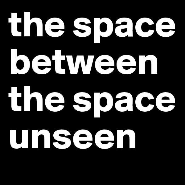 the space between the space unseen