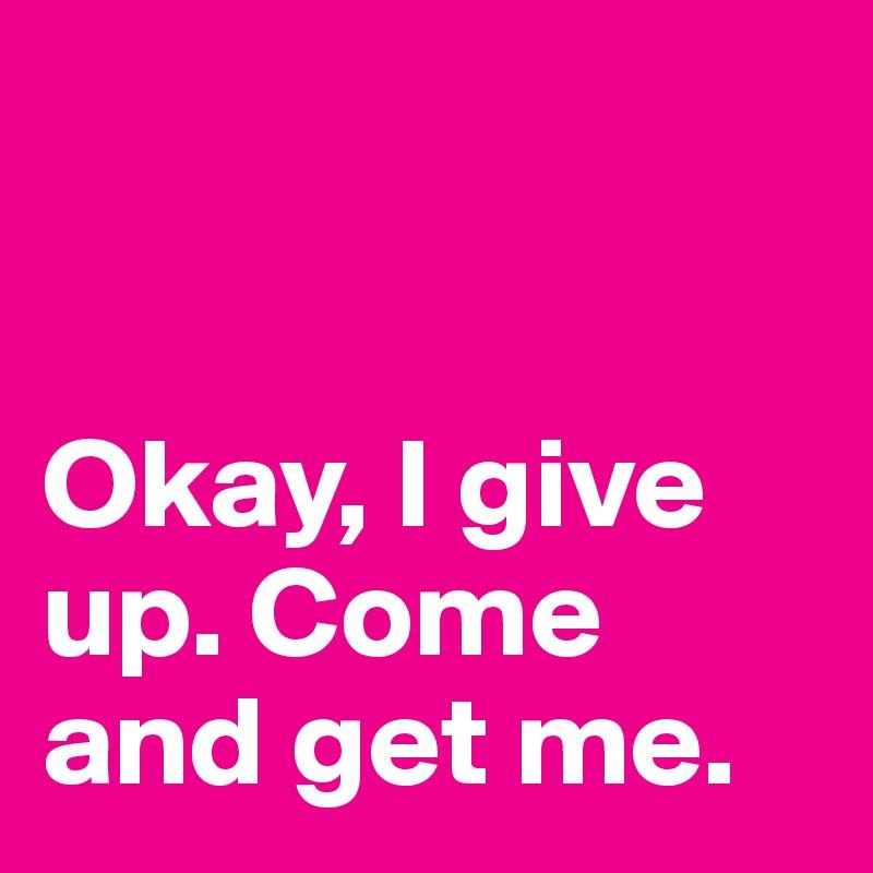 Okay, I give up. Come and get me.