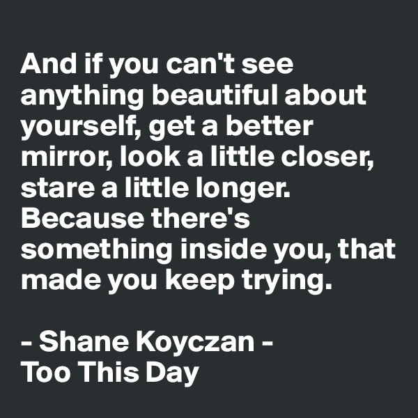 And if you can't see anything beautiful about yourself, get a better mirror, look a little closer, stare a little longer. Because there's something inside you, that made you keep trying.   - Shane Koyczan - Too This Day