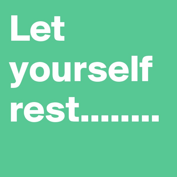 Let yourself rest........