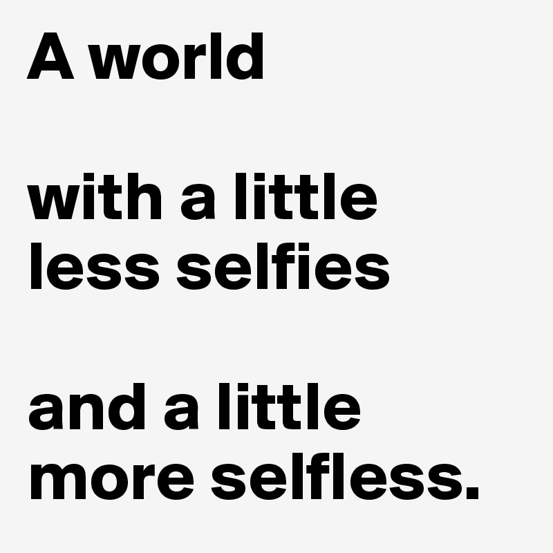 A world  with a little less selfies  and a little more selfless.