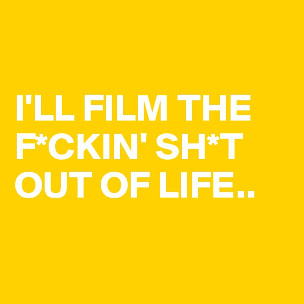 I'LL FILM THE F*CKIN' SH*T OUT OF LIFE..