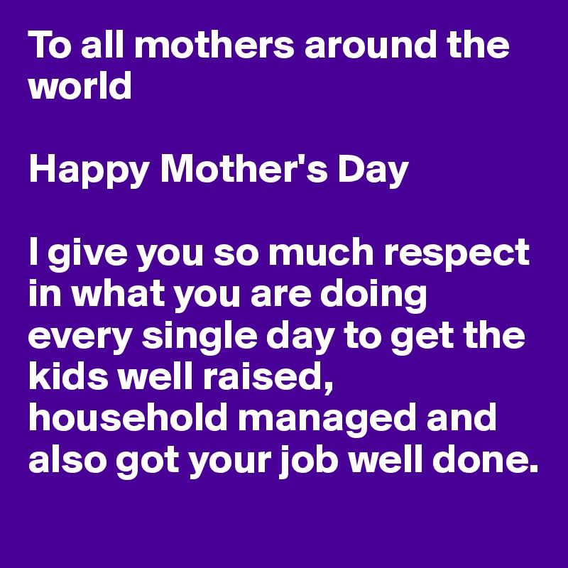 To all mothers around the world Happy Mother's Day I give ...