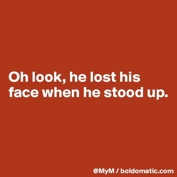 Oh look, he lost his face when he stood up.