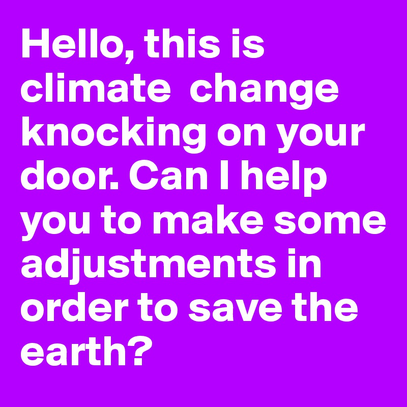 Hello, this is climate  change knocking on your door. Can I help you to make some adjustments in order to save the earth?