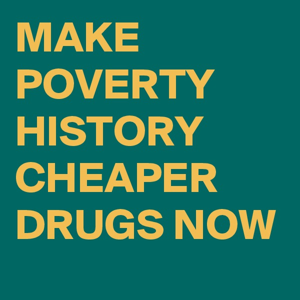 MAKE POVERTY HISTORY CHEAPER DRUGS NOW