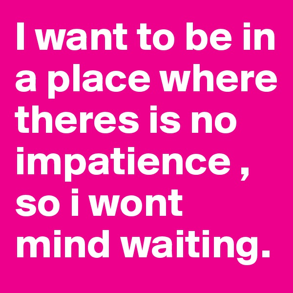 I want to be in a place where theres is no impatience , so i wont mind waiting.
