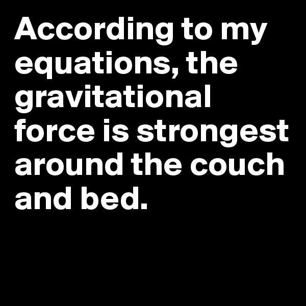 According to my equations, the gravitational force is strongest around the couch and bed.