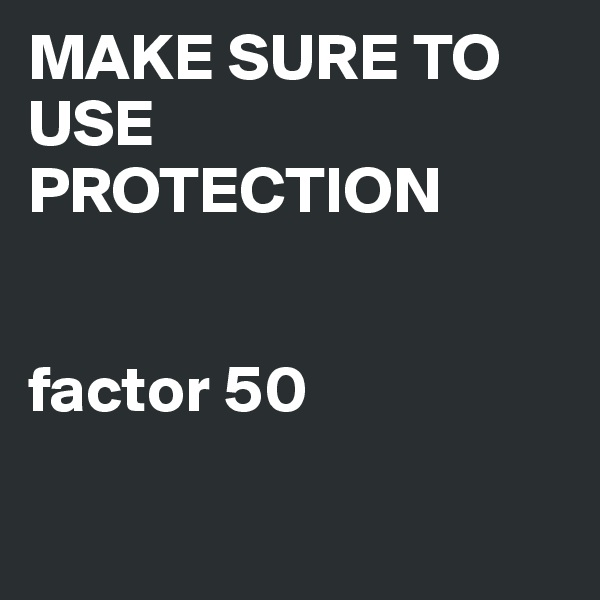MAKE SURE TO USE PROTECTION   factor 50
