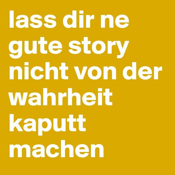 lass dir ne gute story nicht von der wahrheit kaputt machen