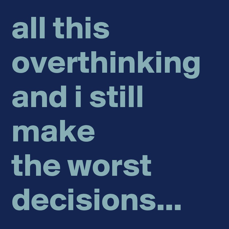 all this overthinking and i still make the worst decisions...