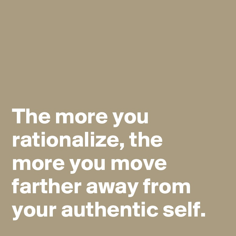 The more you rationalize, the more you move farther away from your authentic self.