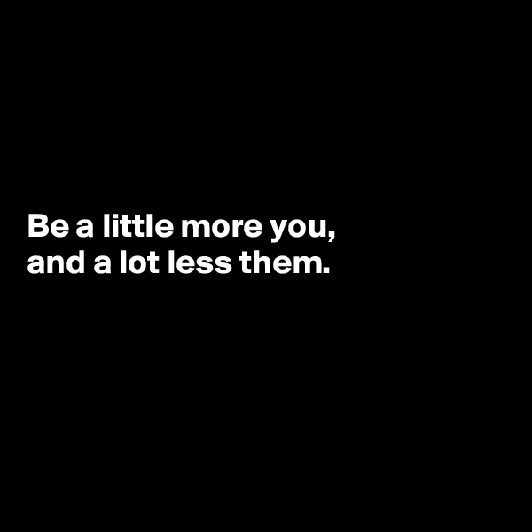 Be a little more you, and a lot less them.