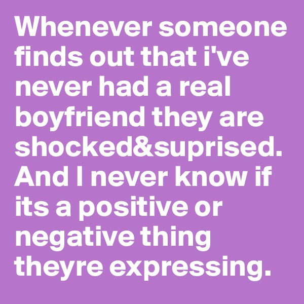 Whenever someone finds out that i've never had a real boyfriend they are shocked&suprised.And I never know if its a positive or negative thing theyre expressing.