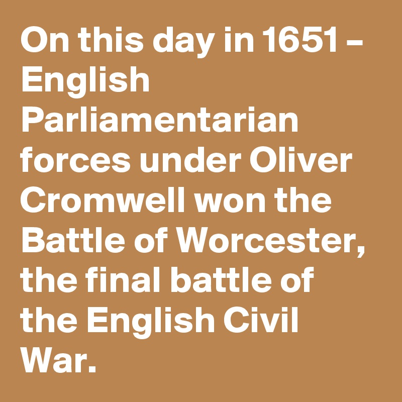 On this day in 1651 – English Parliamentarian forces under Oliver Cromwell won the Battle of Worcester, the final battle of the English Civil War.