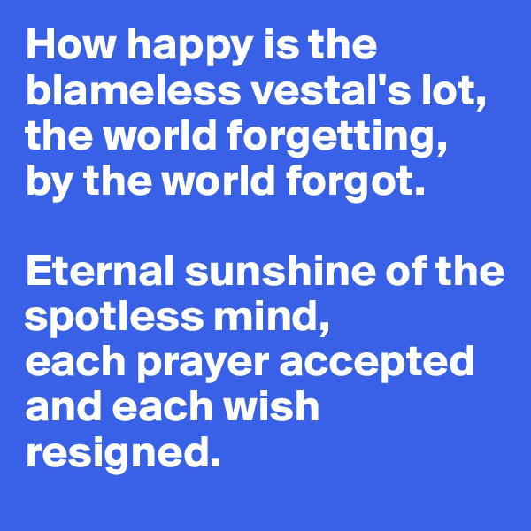 How happy is the blameless vestal's lot, the world forgetting, by the world forgot.  Eternal sunshine of the  spotless mind,  each prayer accepted and each wish resigned.