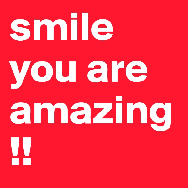 smile you are amazing!!