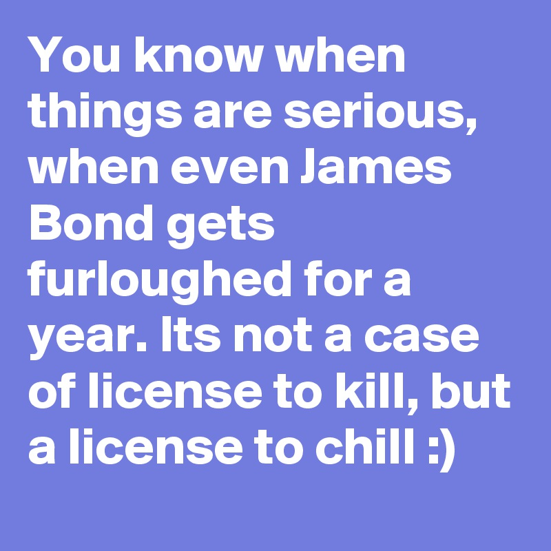 You know when things are serious, when even James Bond gets furloughed for a year. Its not a case of license to kill, but a license to chill :)