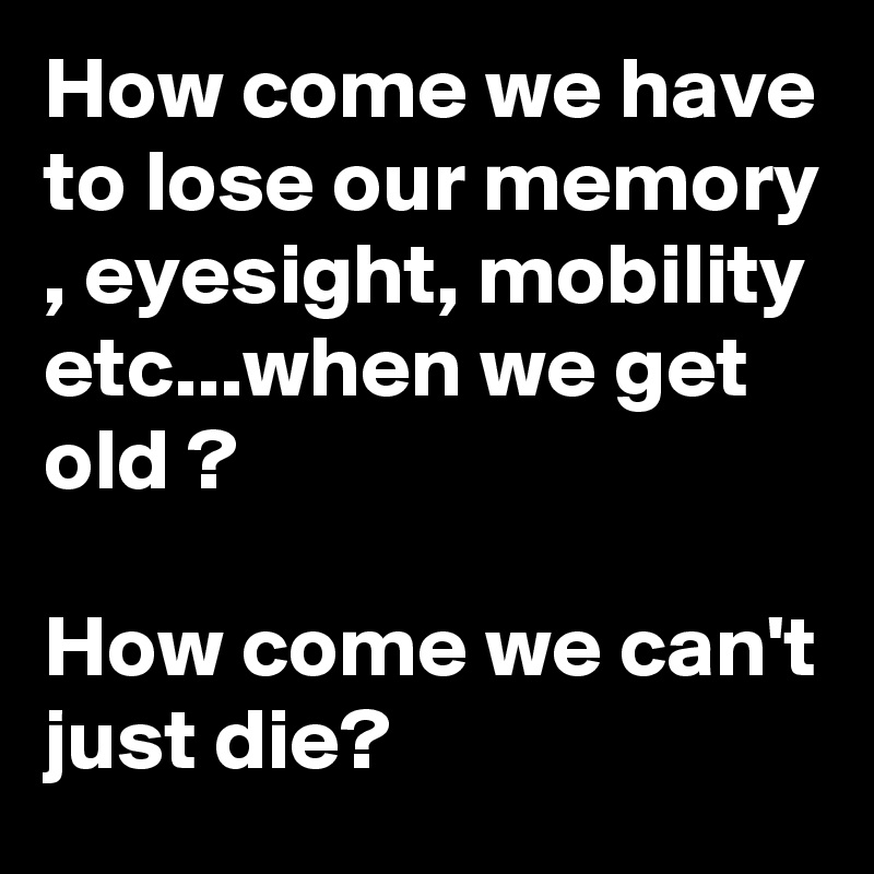 How come we have to lose our memory , eyesight, mobility etc...when we get old ?  How come we can't just die?