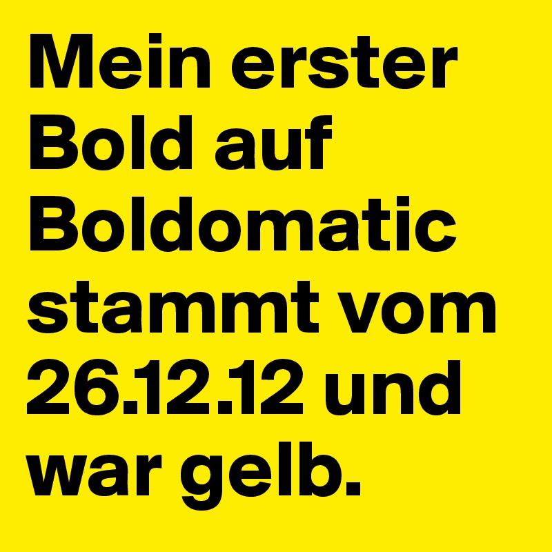 Mein erster Bold auf Boldomatic stammt vom 26.12.12 und war gelb.