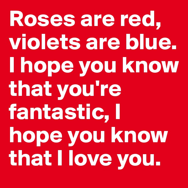 Roses are red, violets are blue. I hope you know that you're fantastic, I hope you know that I love you.