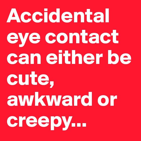 Accidental eye contact can either be cute, awkward or creepy...