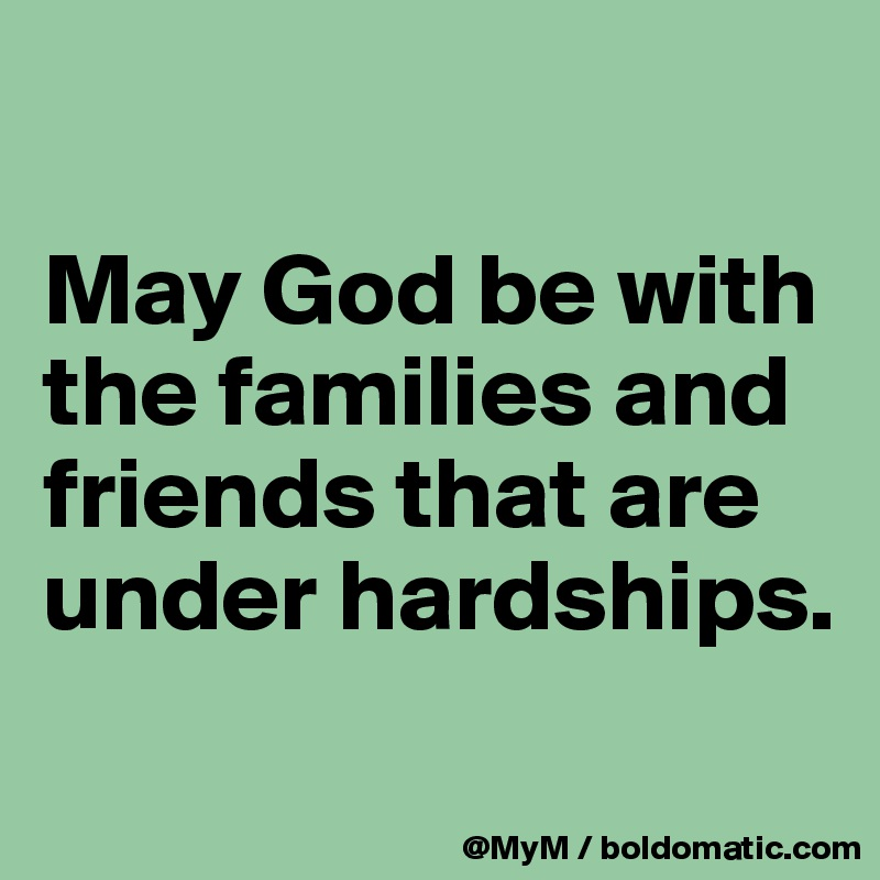 May God be with the families and friends that are under hardships.