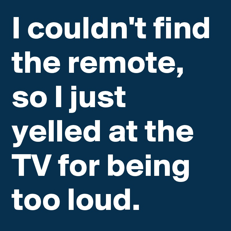 I couldn't find the remote, so I just yelled at the TV for being too loud.