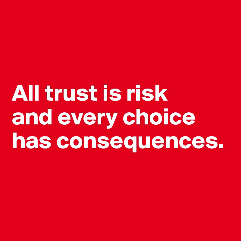 All trust is risk  and every choice has consequences.