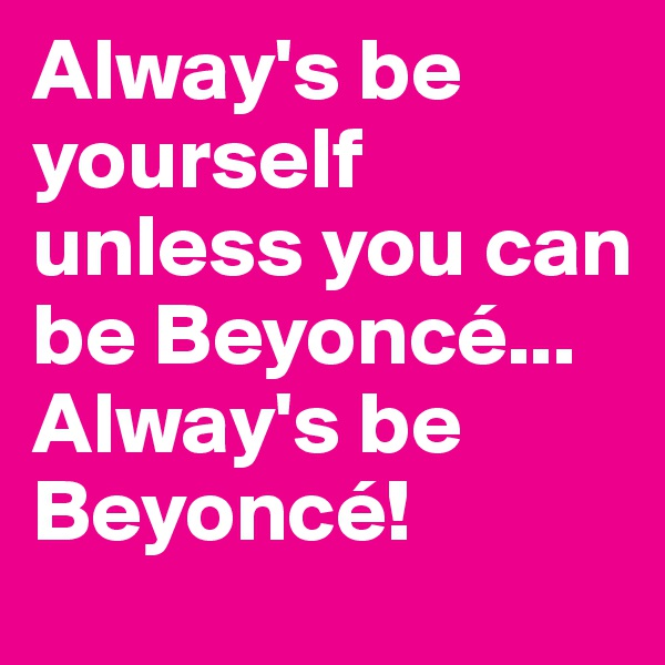 Alway's be yourself unless you can be Beyoncé...   Alway's be Beyoncé!