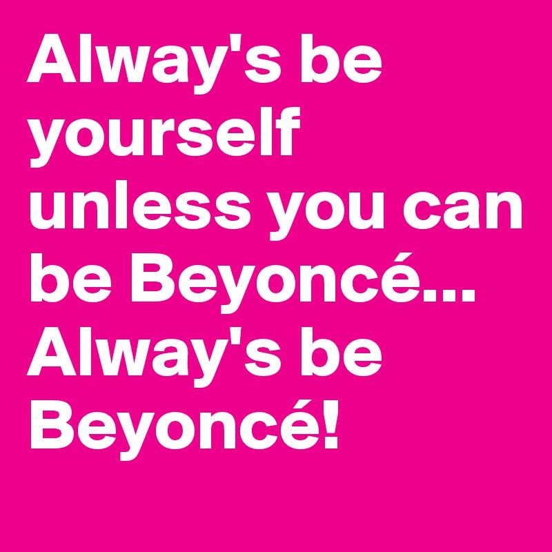 Alway's be yourself unless you can be Beyoncé...   Alway's be Beyoncé!
