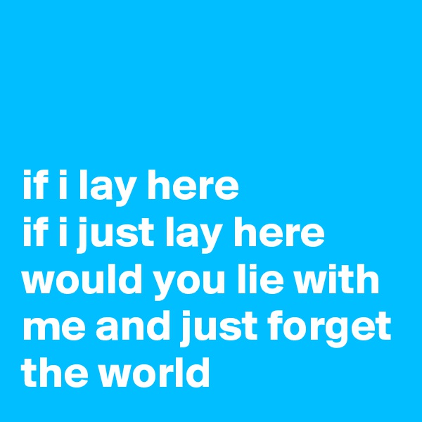 if i lay here if i just lay here would you lie with me and just forget the world