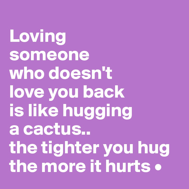 Loving Someone Who Doesn't Love You Back Is Like Hugging A