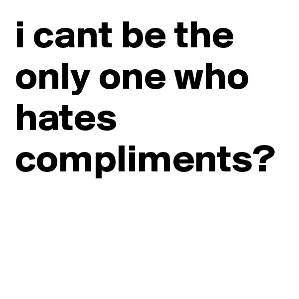 i cant be the only one who hates compliments?