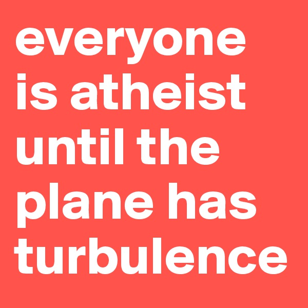 everyone is atheist until the plane has turbulence