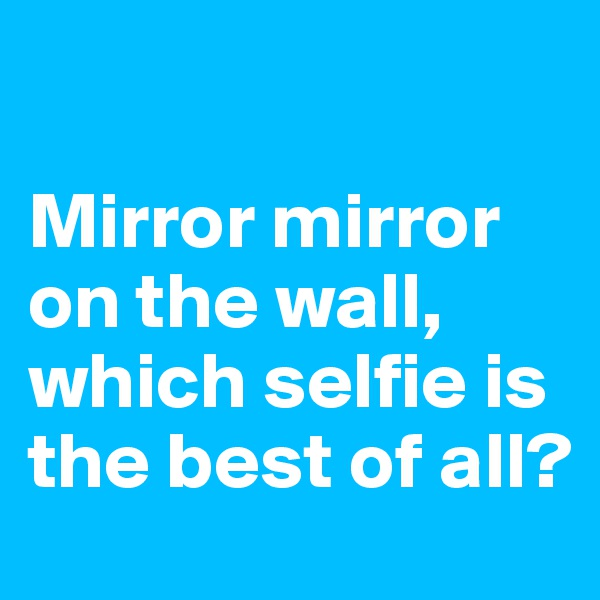 Mirror mirror on the wall, which selfie is the best of all?