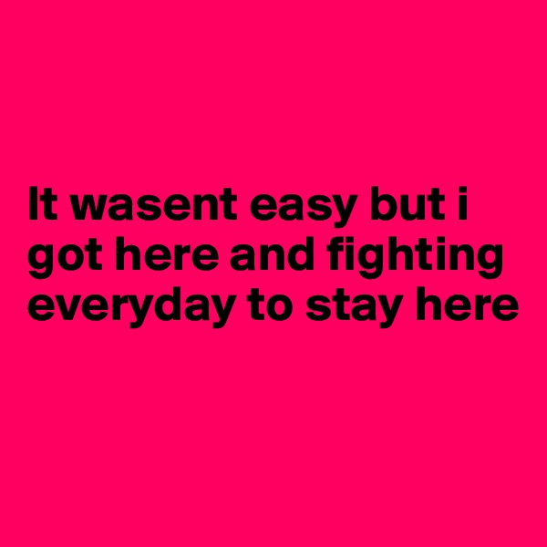 It wasent easy but i got here and fighting everyday to stay here