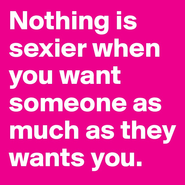 Nothing is sexier when you want someone as much as they wants you.