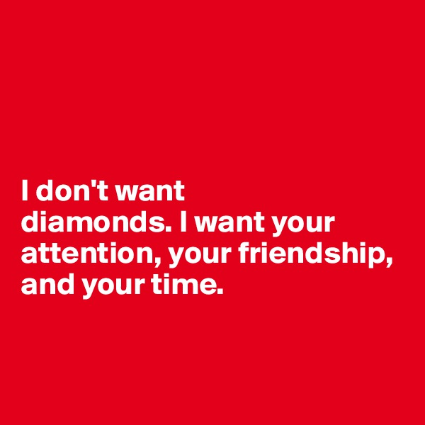 I don't want  diamonds. I want your attention, your friendship,  and your time.