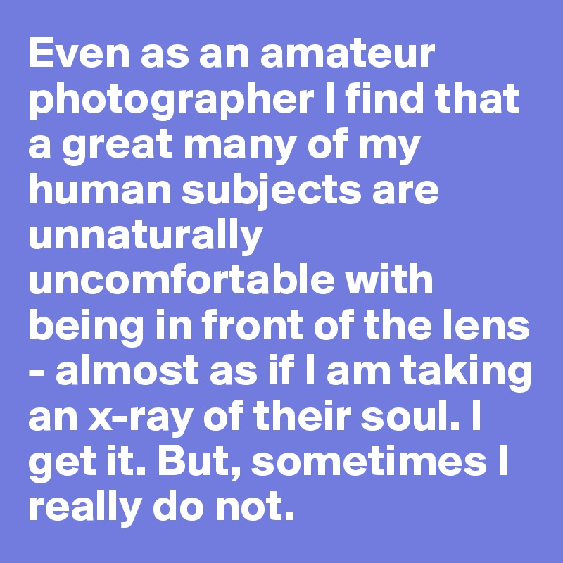 Even as an amateur photographer I find that a great many of my human subjects are unnaturally uncomfortable with being in front of the lens - almost as if I am taking an x-ray of their soul. I get it. But, sometimes I really do not.