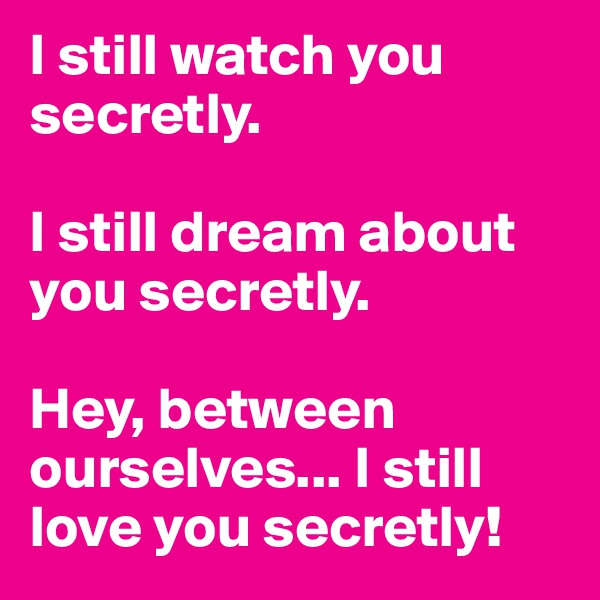 I still watch you secretly.  I still dream about you secretly.   Hey, between ourselves... I still love you secretly!