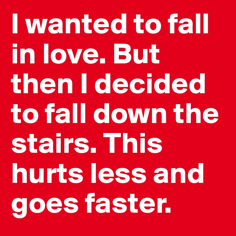 I wanted to fall in love. But then I decided to fall down the stairs. This hurts less and goes faster.