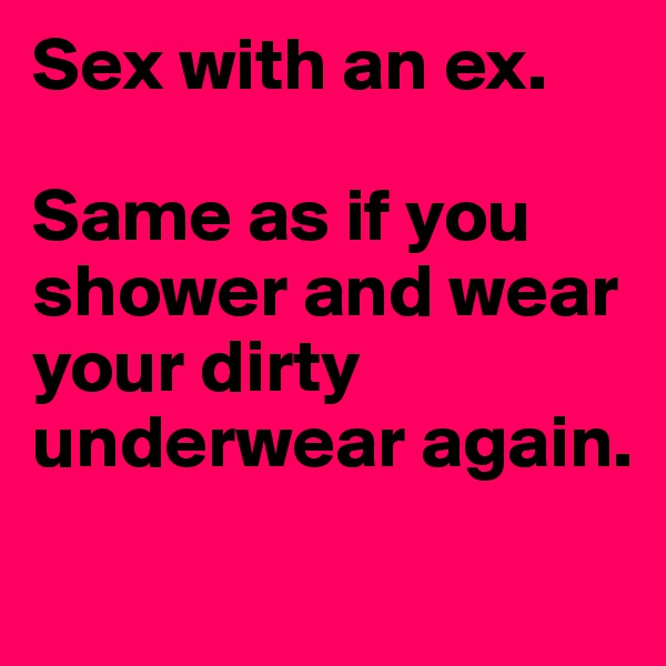 Sex with an ex.  Same as if you shower and wear your dirty underwear again.