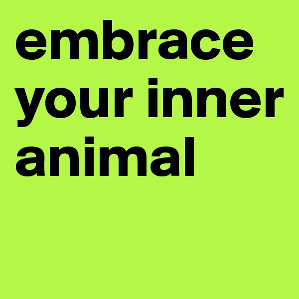 embrace your inner animal
