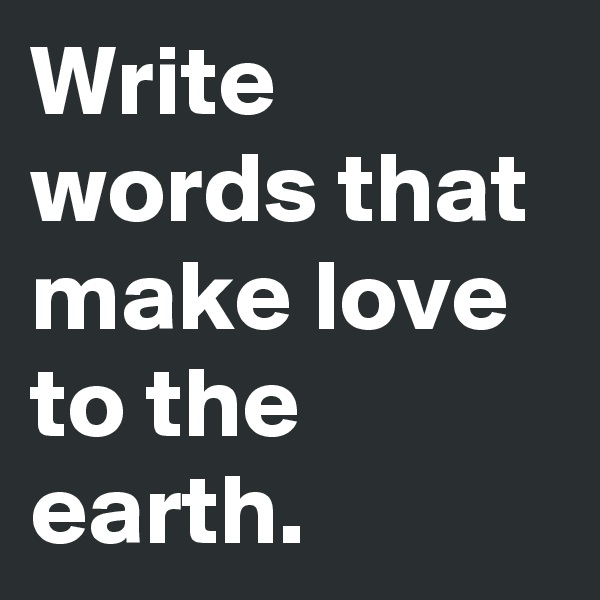 Write words that make love to the earth.