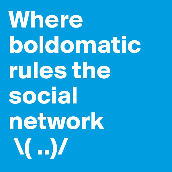 Where boldomatic rules the social network   \( ..)/