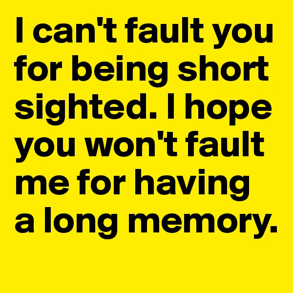 I can't fault you for being short sighted. I hope you won't fault me for having a long memory.