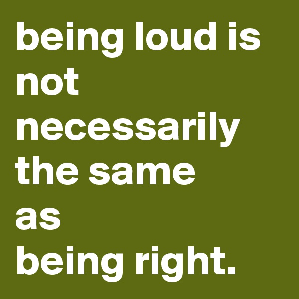 being loud is not necessarily the same as being right.