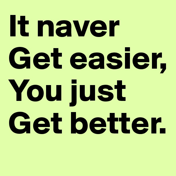 It naver Get easier, You just Get better.