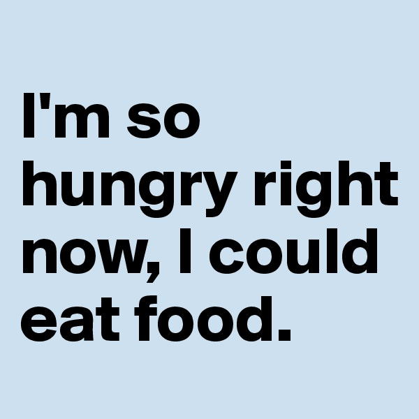 I'm so hungry right now, I could eat food.